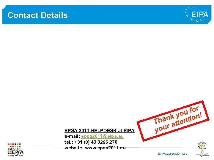 Contact Details EPSA 2011 HELPDESK at EIPA e-mail: epsa 2011@eipa. eu tel. : +31