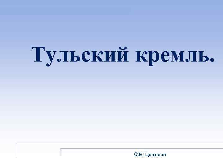 Тульский кремль. С. Е. Цепляев
