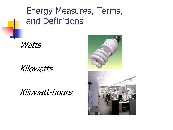 Energy Measures, Terms, and Definitions Watts Kilowatt-hours