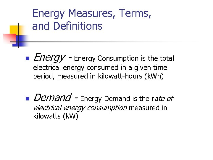 Energy Measures, Terms, and Definitions n Energy - Energy Consumption is the total electrical