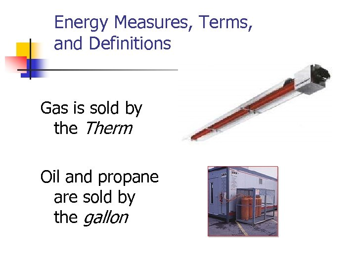 Energy Measures, Terms, and Definitions Gas is sold by the Therm Oil and propane