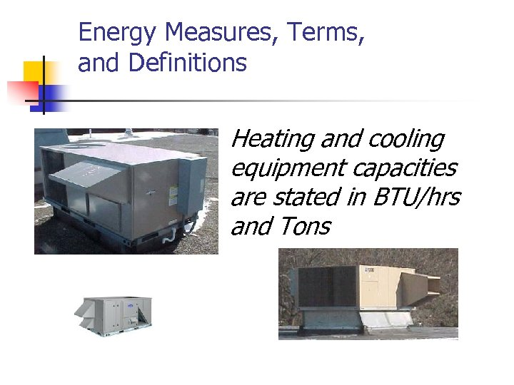 Energy Measures, Terms, and Definitions Heating and cooling equipment capacities are stated in BTU/hrs