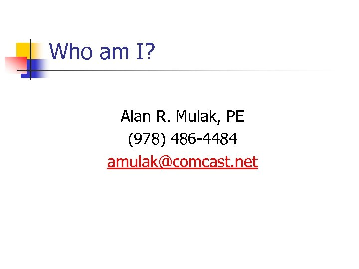 Who am I? Alan R. Mulak, PE (978) 486 -4484 amulak@comcast. net