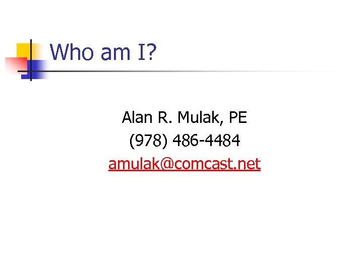 Who am I? Alan R. Mulak, PE (978) 486 -4484 amulak@comcast. net