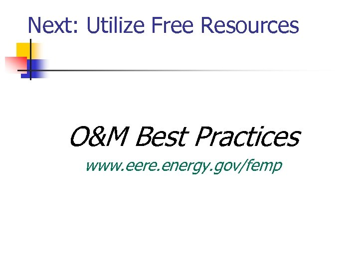 Next: Utilize Free Resources O&M Best Practices www. eere. energy. gov/femp
