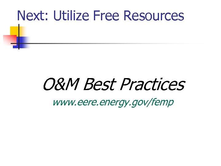 Next: Utilize Free Resources O&M Best Practices www. eere. energy. gov/femp