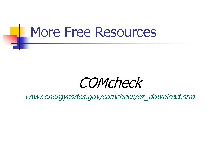 More Free Resources COMcheck www. energycodes. gov/comcheck/ez_download. stm