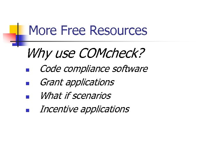 More Free Resources Why use COMcheck? n n Code compliance software Grant applications What