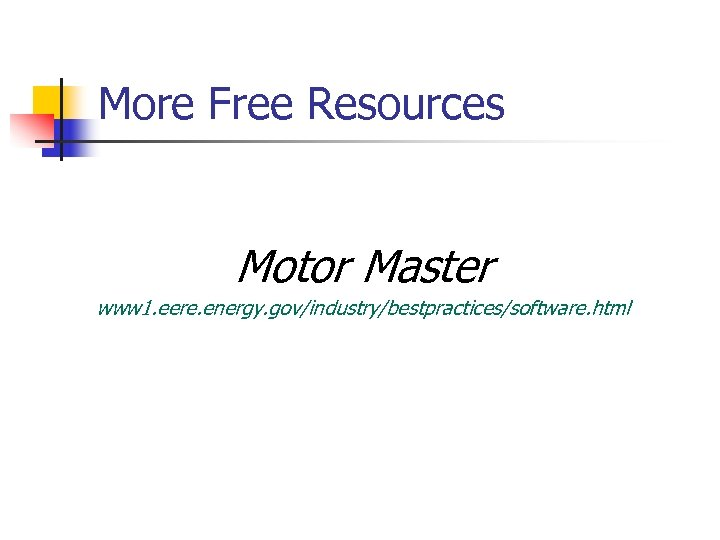 More Free Resources Motor Master www 1. eere. energy. gov/industry/bestpractices/software. html