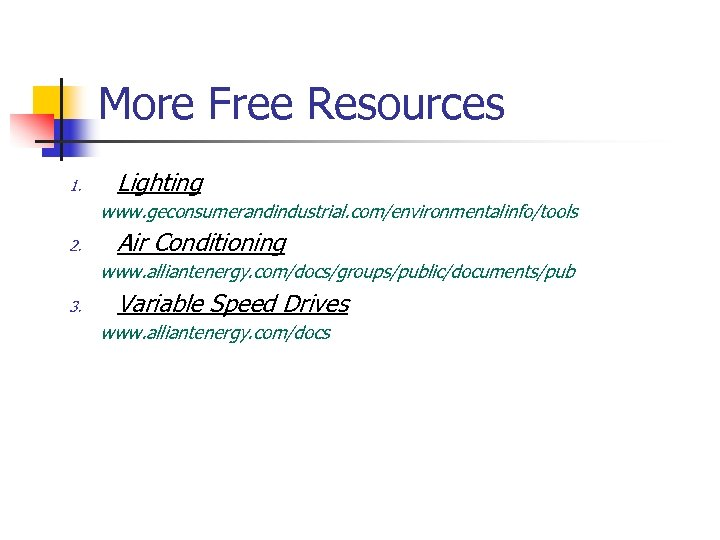 More Free Resources 1. Lighting www. geconsumerandindustrial. com/environmentalinfo/tools 2. Air Conditioning www. alliantenergy. com/docs/groups/public/documents/pub