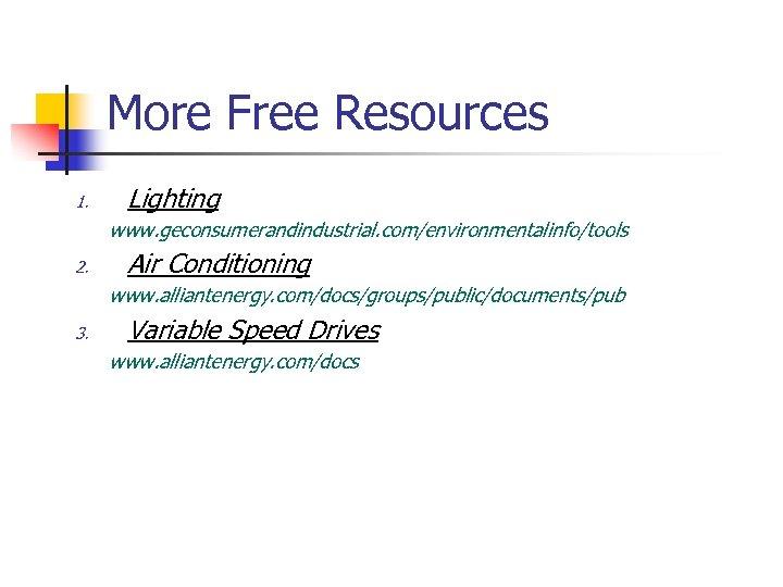 More Free Resources 1. Lighting www. geconsumerandindustrial. com/environmentalinfo/tools 2. Air Conditioning www. alliantenergy. com/docs/groups/public/documents/pub