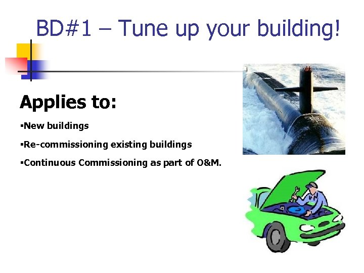 BD#1 – Tune up your building! Applies to: §New buildings §Re-commissioning existing buildings §Continuous