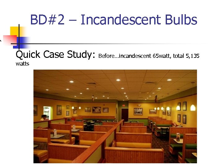 BD#2 – Incandescent Bulbs Quick Case Study: watts Before…incandescent 65 watt, total 5, 135