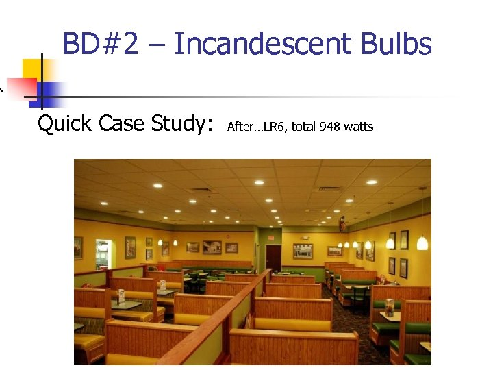 BD#2 – Incandescent Bulbs Quick Case Study: After…LR 6, total 948 watts