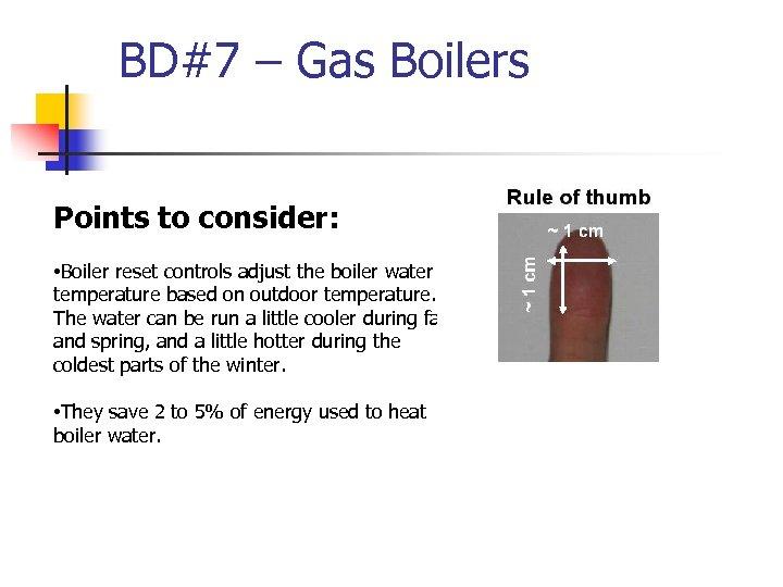 BD#7 – Gas Boilers Points to consider: • Boiler reset controls adjust the boiler