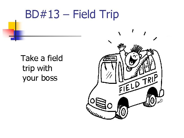 BD#13 – Field Trip Take a field trip with your boss