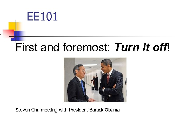 EE 101 First and foremost: Turn it off! Steven Chu meeting with President Barack