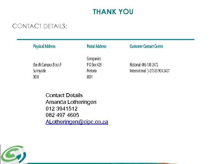 THANK YOU CONTACT DETAILS: Contact Details Amanda Lotheringen 012 3941512 082 497 4605 ALotheringen@cipc.