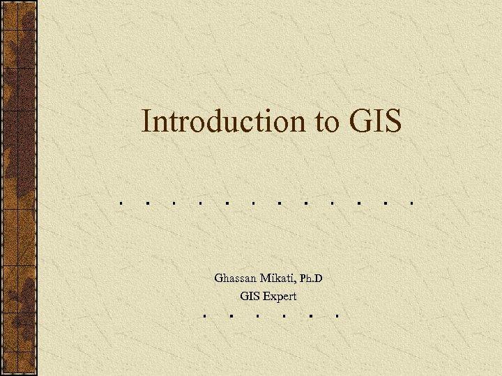 Introduction to GIS Ghassan Mikati, Ph. D GIS Expert