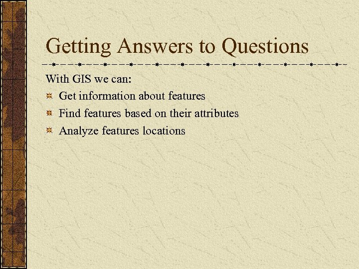 Getting Answers to Questions With GIS we can: Get information about features Find features