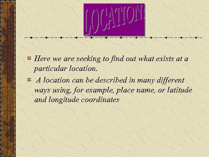 Here we are seeking to find out what exists at a particular location. A