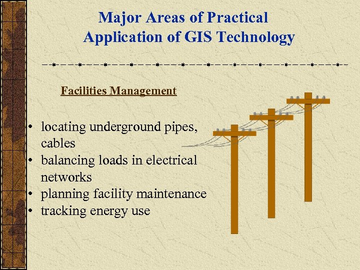 Major Areas of Practical Application of GIS Technology Facilities Management • locating underground pipes,