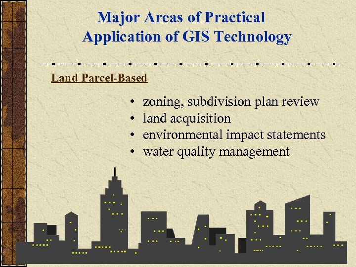 Major Areas of Practical Application of GIS Technology Land Parcel-Based • • zoning, subdivision