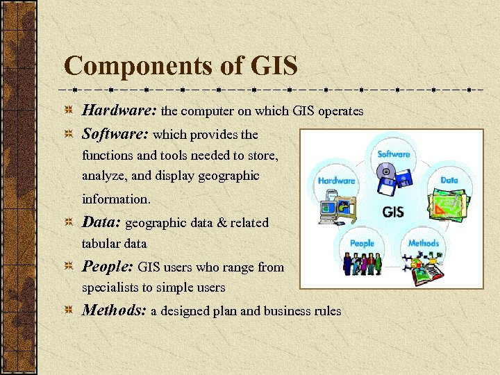 Components of GIS Hardware: the computer on which GIS operates Software: which provides the