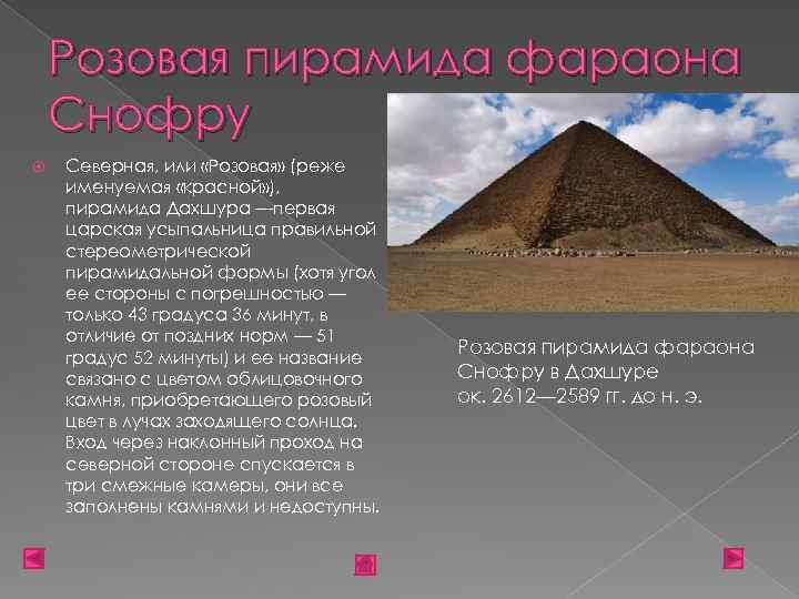 Розовая пирамида фараона Снофру Северная, или «Розовая» (реже именуемая «красной» ), пирамида Дахшура —первая
