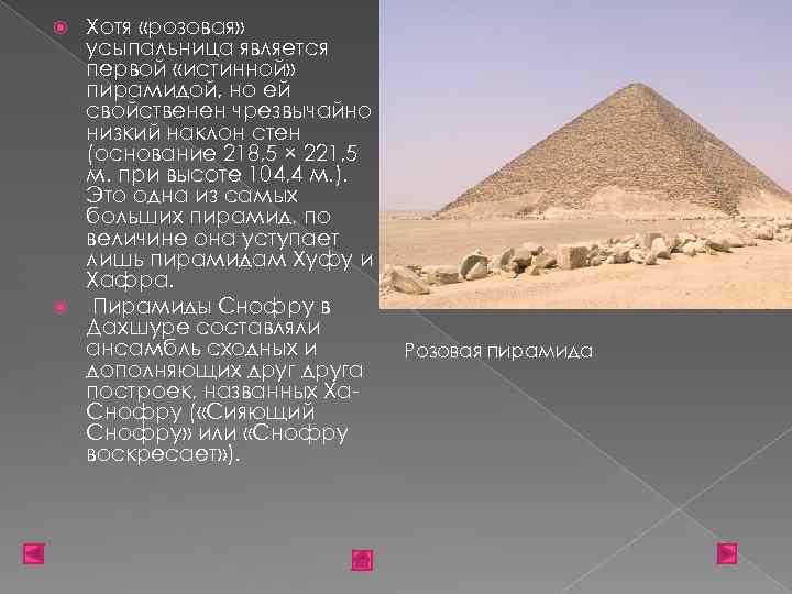 Хотя «розовая» усыпальница является первой «истинной» пирамидой, но ей свойственен чрезвычайно низкий наклон стен