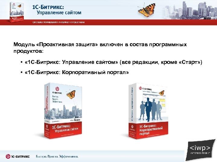 Модуль «Проактивная защита» включен в состав программных продуктов: • « 1 С-Битрикс: Управление сайтом»