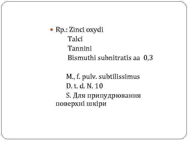 Rp. : Zinci oxydi Talci Tannini Bismuthi subnitratis aa 0, 3 M. ,