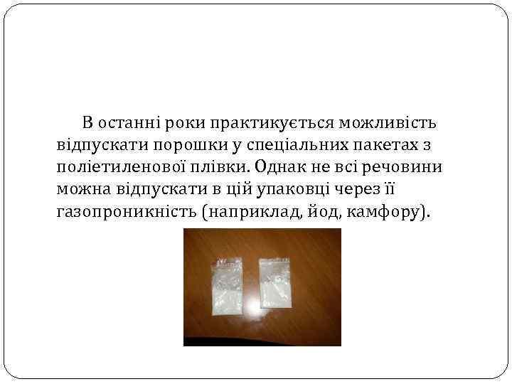 В останні роки практикується можливість відпускати порошки у спеціальних пакетах з поліетиленової плівки. Однак