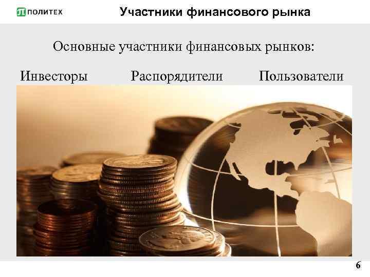 Участники финансового рынка Основные участники финансовых рынков: Инвесторы Распорядители Пользователи 6