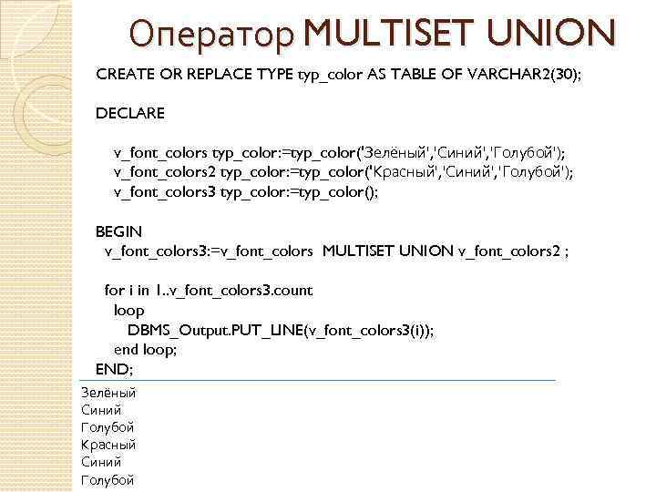 Оператор MULTISET UNION CREATE OR REPLACE TYPE typ_color AS TABLE OF VARCHAR 2(30); DECLARE