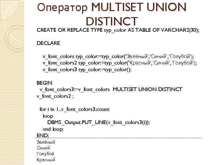 Оператор MULTISET UNION DISTINCT CREATE OR REPLACE TYPE typ_color AS TABLE OF VARCHAR 2(30);