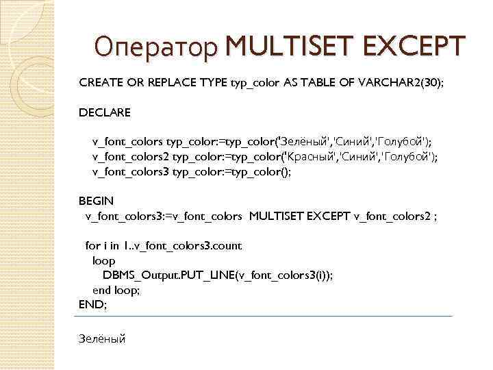 Оператор MULTISET EXCEPT CREATE OR REPLACE TYPE typ_color AS TABLE OF VARCHAR 2(30); DECLARE