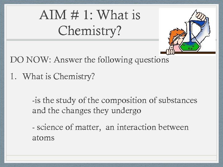 AIM # 1: What is Chemistry? DO NOW: Answer the following questions 1. What