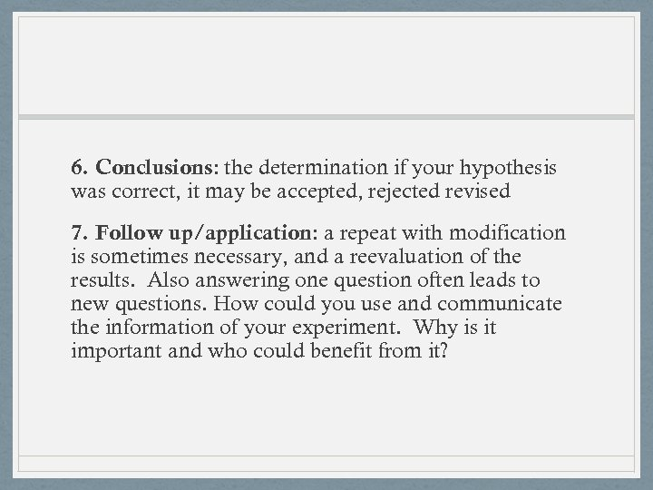 6. Conclusions: the determination if your hypothesis was correct, it may be accepted, rejected