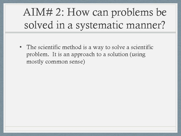 AIM# 2: How can problems be solved in a systematic manner? • The scientific