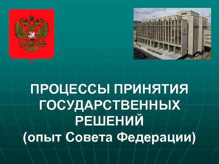 ПРОЦЕССЫ ПРИНЯТИЯ ГОСУДАРСТВЕННЫХ РЕШЕНИЙ (опыт Совета Федерации)