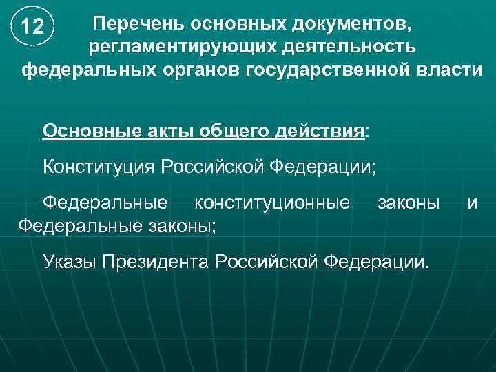 Перечень основных документов, регламентирующих деятельность федеральных органов государственной власти 12 Основные акты общего действия: