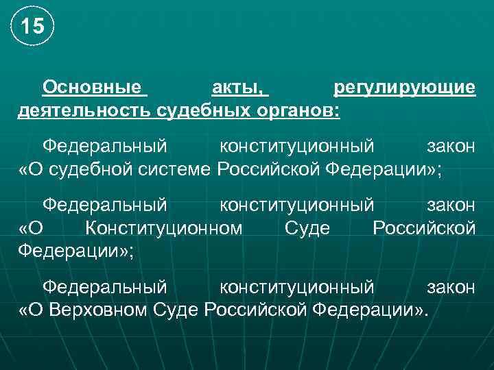 15 Основные акты, регулирующие деятельность судебных органов: Федеральный конституционный закон «О судебной системе Российской