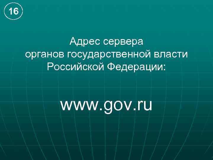 16 Адрес сервера органов государственной власти Российской Федерации: www. gov. ru