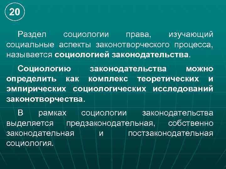 20 Раздел социологии права, изучающий социальные аспекты законотворческого процесса, называется социологией законодательства. Социологию законодательства
