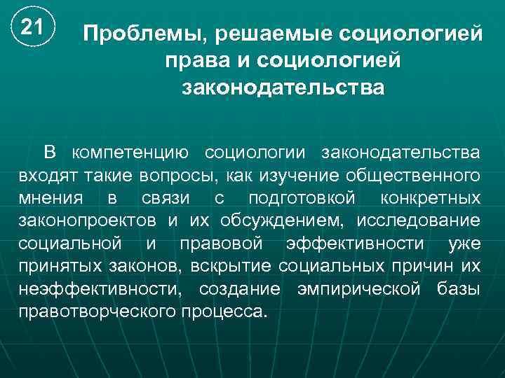 21 Проблемы, решаемые социологией права и социологией законодательства В компетенцию социологии законодательства входят такие
