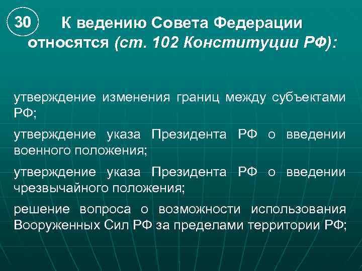 30 К ведению Совета Федерации относятся (ст. 102 Конституции РФ): утверждение изменения границ между