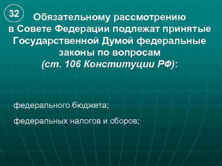32 Обязательному рассмотрению в Совете Федерации подлежат принятые Государственной Думой федеральные законы по вопросам