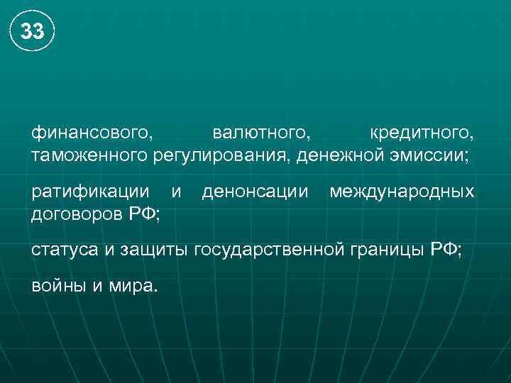 33 финансового, валютного, кредитного, таможенного регулирования, денежной эмиссии; ратификации и договоров РФ; денонсации международных