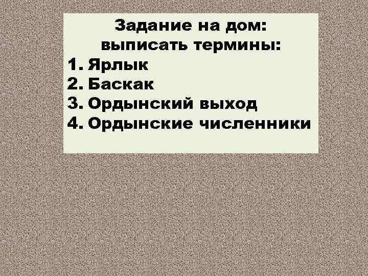 Задание на дом: выписать термины: 1. Ярлык 2. Баскак 3. Ордынский выход 4. Ордынские